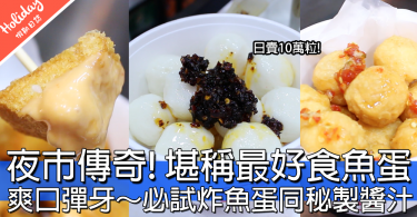 【小編試食】一食上癮!真材實料彈牙魚蛋皇牌「林昌記」~桂林夜市日賣十萬粒嘅味道係…