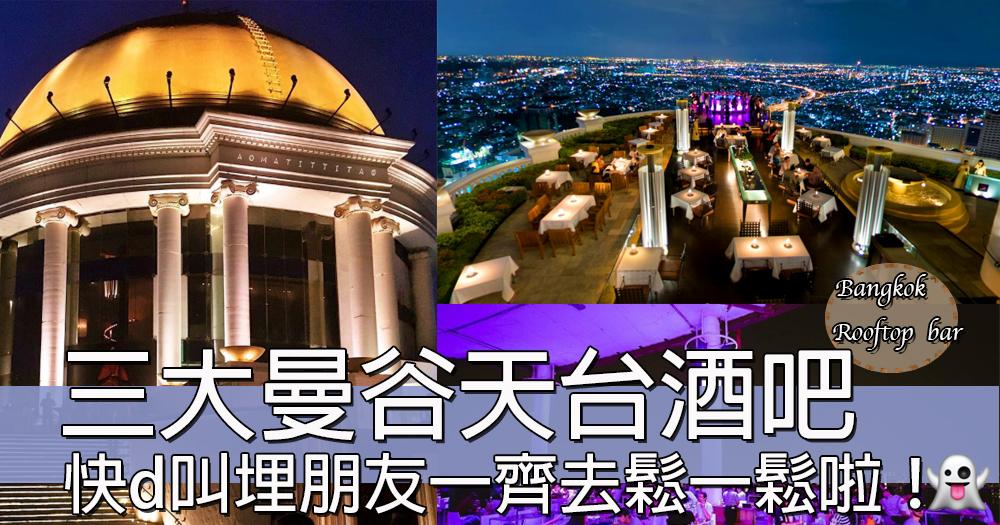 玩咖留意!曼谷三大無敵夜景天台酒吧~帶埋朋友去泰國鬆一鬆啦!