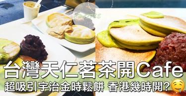 香港迷抓狂!台灣天仁茗茶挑戰開Cafe,好想食真・茶味鬆餅!!