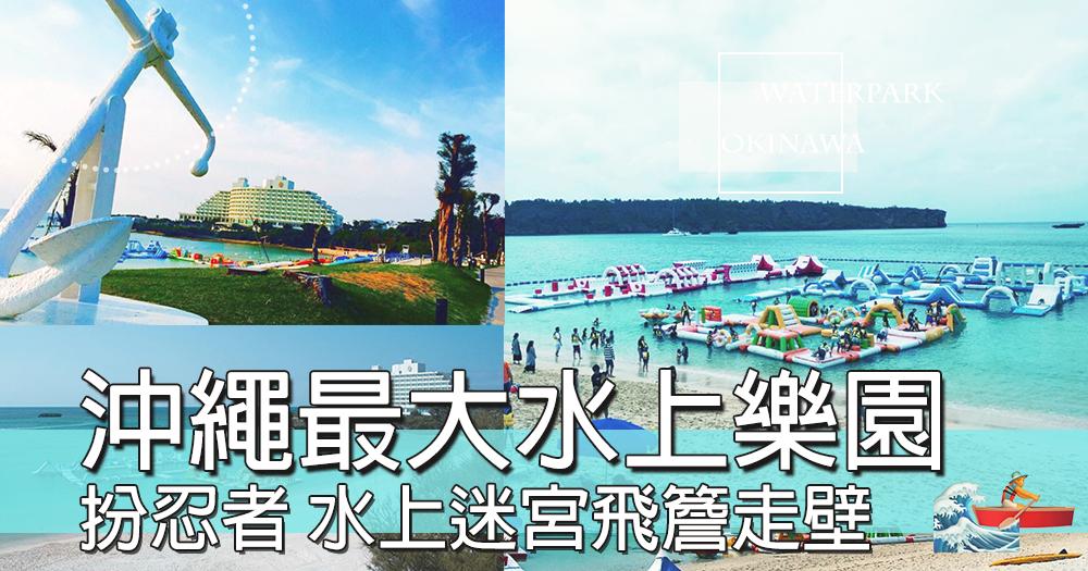 夏天一定要玩水~~沖繩最大水上樂園,ANA萬座海濱洲際酒店推出全新水上迷宮,一齊投奔初夏~