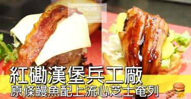 【小編試食】紅磡漢堡兵工廠,性價比高巨型漢堡,配上超驚喜原條鰻魚同流心奄列~~