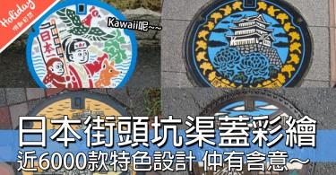 低頭唔一定睇手機!日本獨特玩味坑渠蓋彩繪,去日本一定要集郵~~