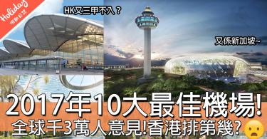 超過1300萬人意見!嚴選2017年全球10大最佳機場!到底香港排第幾呀?