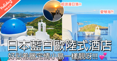 到底去左日本定希臘??高知縣藍白色酒店,將整個聖托里尼島最靚風景帶到你眼前~