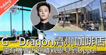 OPPA我嚟啦!G-Dragon重金打造韓國濟洲cafe,好彩嘅話仲會見到OPPA添~~