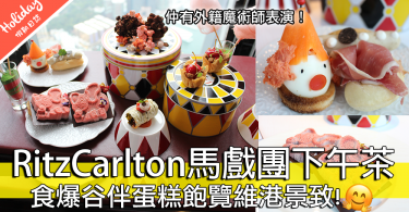 期間限定!RitzCarlton酒店新推馬戲團下午茶!食爆谷伴蛋糕飽覽維港景致!