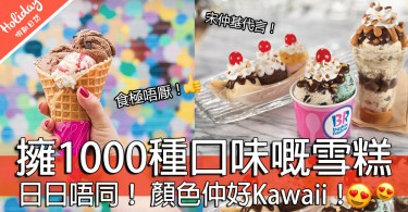 食雪糕嘅季節又到啦!Baskin Robbins超過1,000種雪糕~你試晒未啊!?