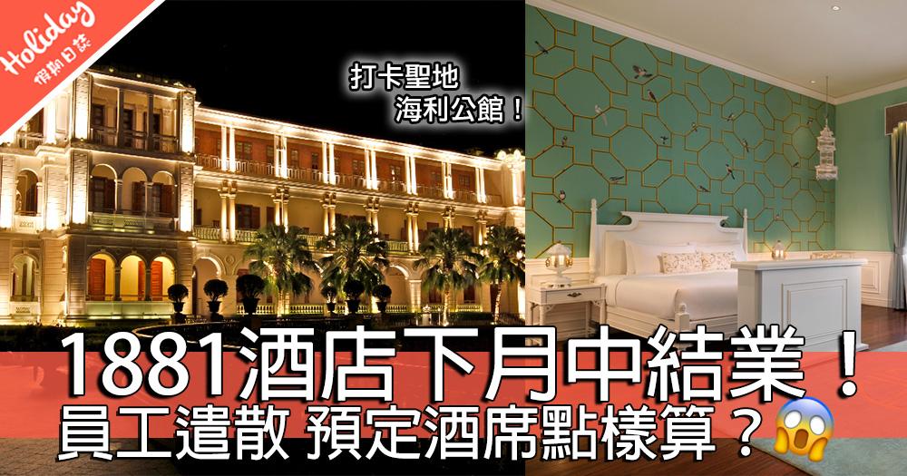 打卡聖地1881!古蹟酒店海利公館突然宣佈下月中結業!需要處理員工遣散預定酒席問題?