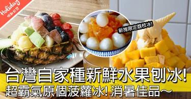 夏天食好西!台灣時令生果懷舊刨冰店,霸氣菠蘿冰超級震撼!