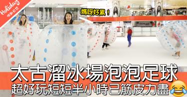 【小編試玩】太古溜冰場玩泡泡足球,不停撞飛,短短半小時已筋皮力盡!