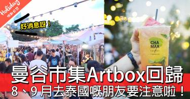 好消息!曼谷人氣市集Artbox回歸,8、9 月會去泰國嘅朋友要注意啦!