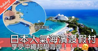 享受沖繩超靚海岸~日本人氣海濱渡假村~附近仲有海濱公園同琉球玻璃村!