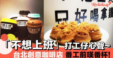 台北創意咖啡店~「不想上班 只好喝拿鐵」講出打工仔嘅心聲呀!