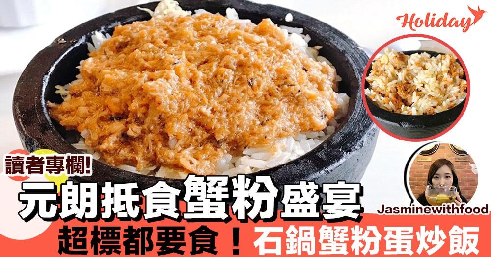 【專欄分享:Jasminewithfood】元朗超抵食蟹粉盛宴~超標都要食㗎喇!石鍋鮮蟹粉蛋炒飯!!