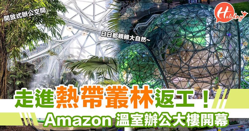 Amazon辦公大樓新開幕 溫室花園設計 好似去咗郊外一樣!!