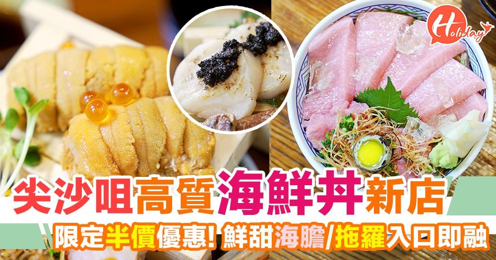 尖沙咀高質海鮮丼,新張限定半價優惠!海膽超鮮甜拖羅肥美~