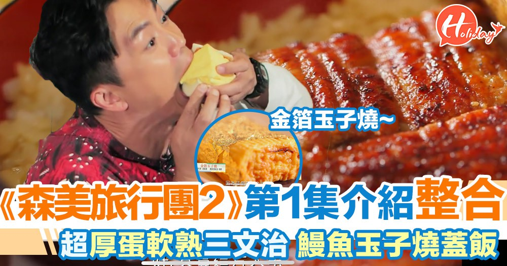 《森美旅行團2》第一集4大介紹景點整合 金箔玉子燒 超厚蛋軟綿三文治 鰻魚玉子燒蓋飯