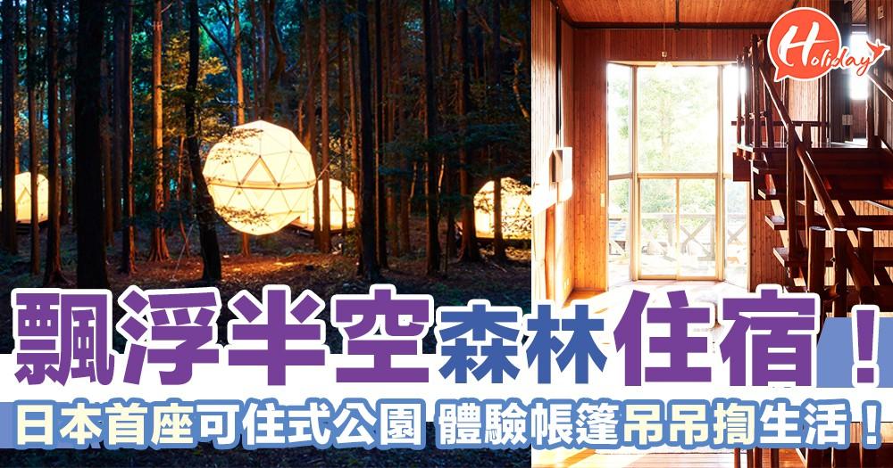 日本首座可住式公園!入住飄浮式球形帳篷  適合打卡又瞓得舒服~