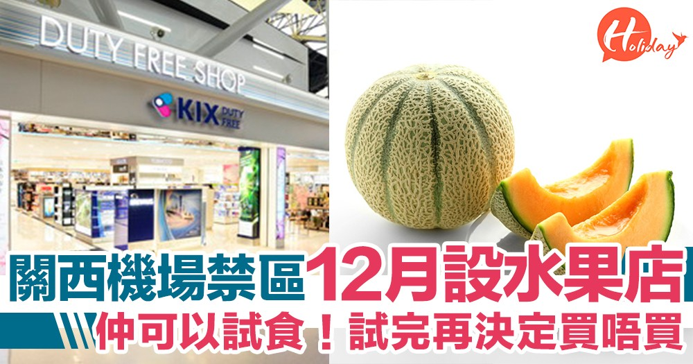 唔駛係出面買!關西機場禁區12月將設水果店  仲可以試食  試完再決定買唔買